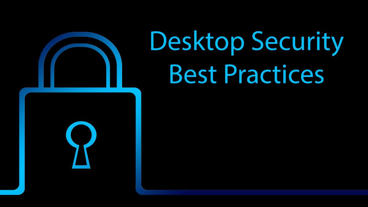 Desktop Security Best Practices: The top 10 tips to securing your desktop computer